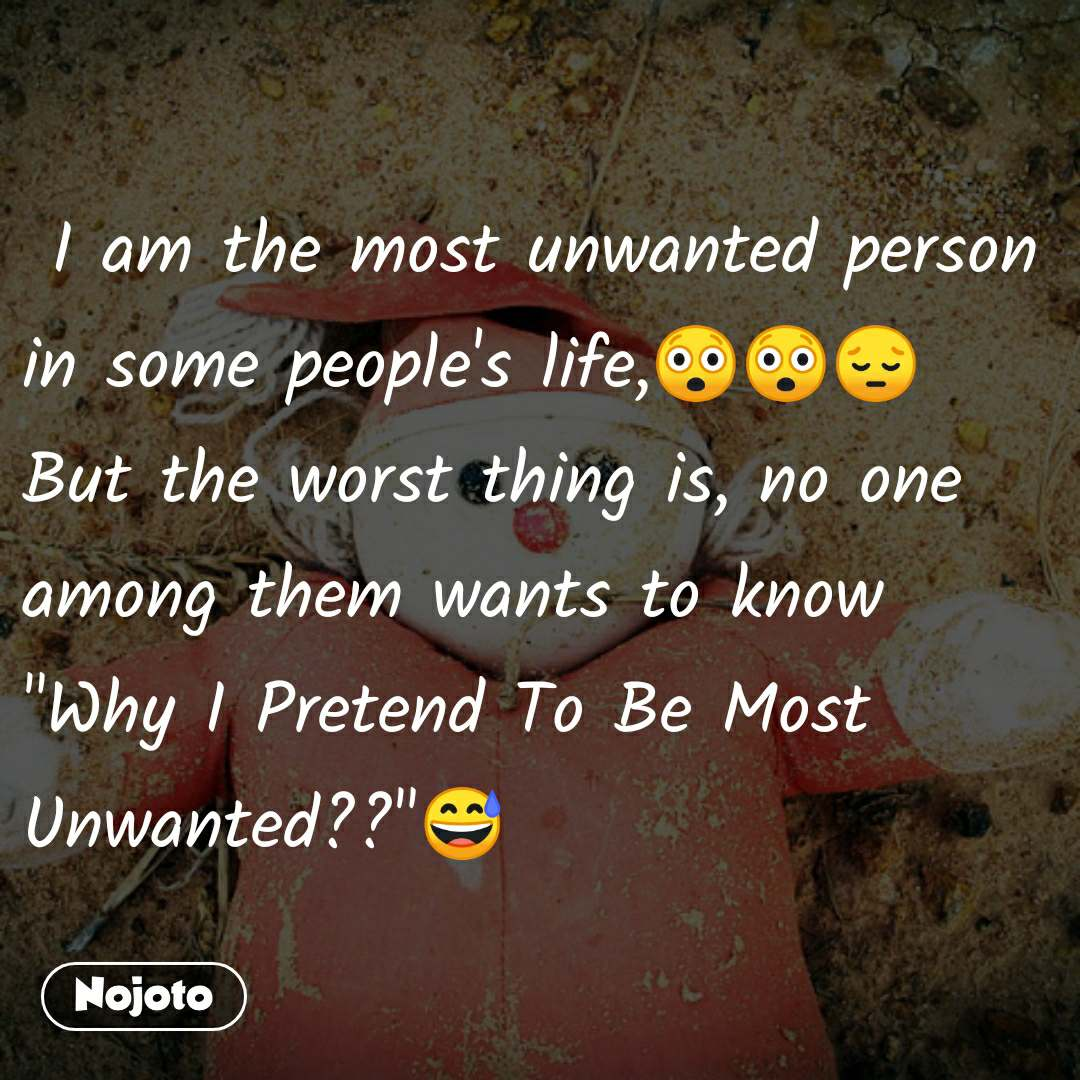 "I am the most unwanted person in some people's life,😲😲😔 But the worst thing is, no one among them wants to know ""Why I Pretend To Be Most Unwanted??""😅"