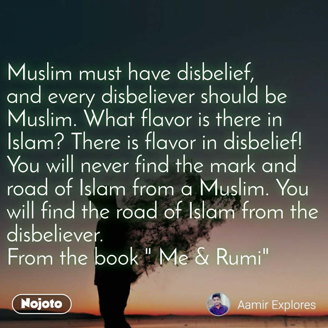 "Muslim must have disbelief, and every disbeliever should be Muslim. What flavor is there in Islam? There is flavor in disbelief! You will never find the mark and road of Islam from a Muslim. You will find the road of Islam from the disbeliever. From the book "" Me & Rumi"""