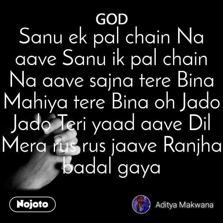 God Sanu ek pal chain Na aave Sanu ik pal chain Na aave sajna tere Bina Mahiya tere Bina oh Jado Jado Teri yaad aave Dil Mera rus rus jaave Ranjha badal gaya