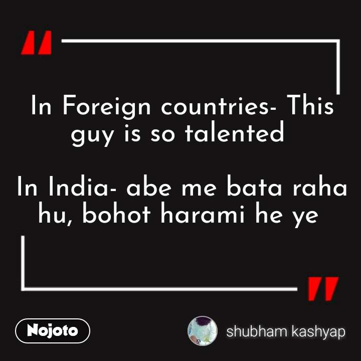 In Foreign countries- This guy is so talented   In India- abe me bata raha hu, bohot harami he ye
