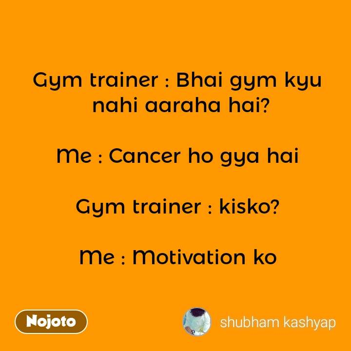 Gym trainer : Bhai gym kyu  nahi aaraha hai?  Me : Cancer ho gya hai  Gym trainer : kisko?  Me : Motivation ko