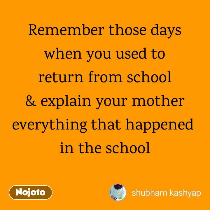 Remember those days when you used to  return from school  & explain your mother everything that happened  in the school