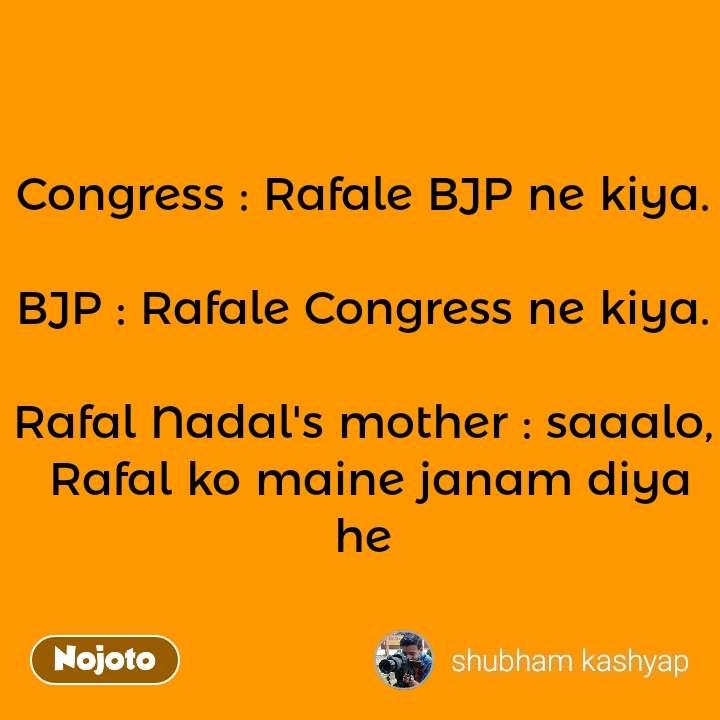 Congress : Rafale BJP ne kiya.  BJP : Rafale Congress ne kiya.  Rafal Nadal's mother : saaalo,  Rafal ko maine janam diya he