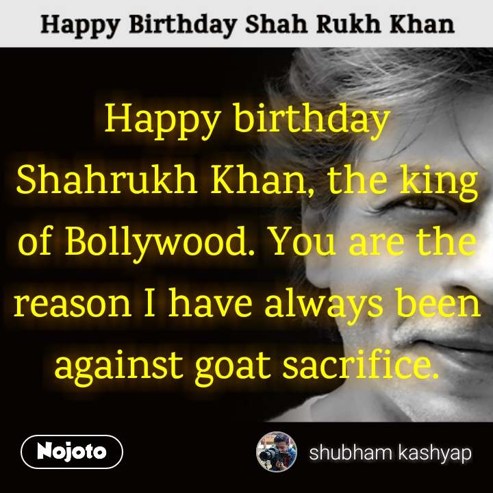 Shah Rukh Khan Happy birthday Shahrukh Khan, the king of Bollywood. You are the reason I have always been against goat sacrifice.