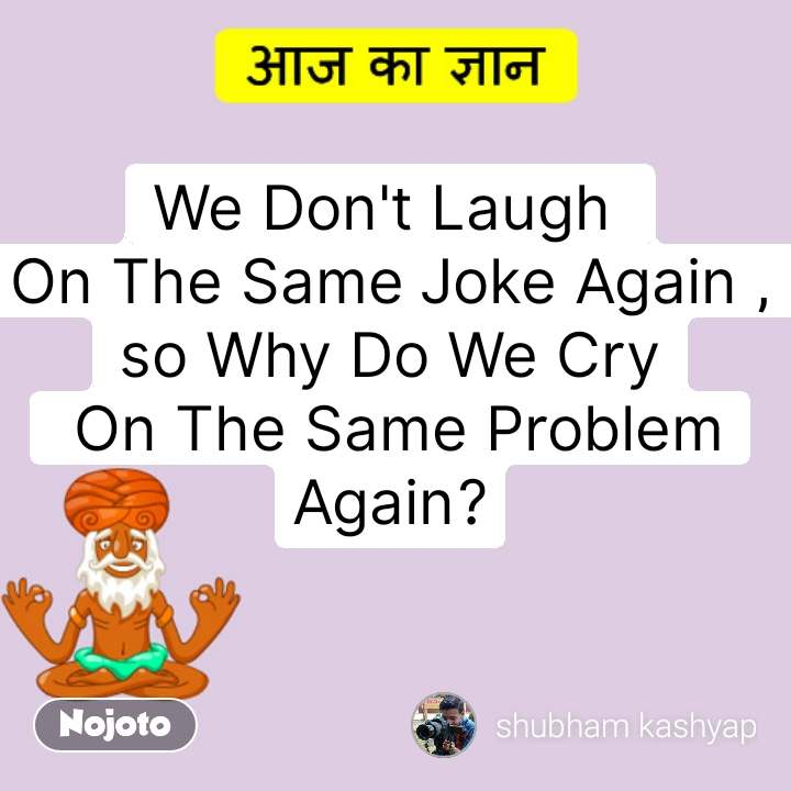आज का ज्ञान  We Don't Laugh  On The Same Joke Again , so Why Do We Cry  On The Same Problem Again? #NojotoQuote