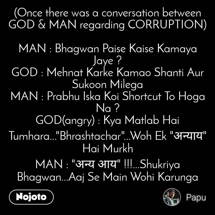 """#OpenPoetry (Once there was a conversation between GOD & MAN regarding CORRUPTION)  MAN : Bhagwan Paise Kaise Kamaya Jaye ? GOD : Mehnat Karke Kamao Shanti Aur Sukoon Milega MAN : Prabhu Iska Koi Shortcut To Hoga Na ? GOD(angry) : Kya Matlab Hai Tumhara...""""Bhrashtachar""""...Woh Ek """"अन्याय"""" Hai Murkh MAN : """"अन्य आय"""" !!!...Shukriya Bhagwan...Aaj Se Main Wohi Karunga"""