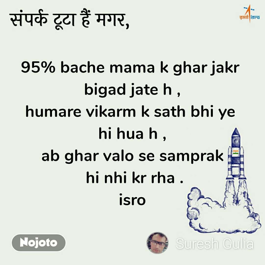संपर्क टूटा हैं मगर, 95% bache mama k ghar jakr  bigad jate h , humare vikarm k sath bhi ye  hi hua h , ab ghar valo se samprak  hi nhi kr rha . isro