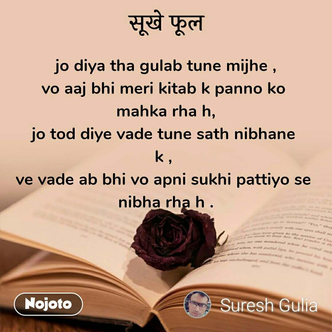 सूखे फूल jo diya tha gulab tune mijhe , vo aaj bhi meri kitab k panno ko  mahka rha h, jo tod diye vade tune sath nibhane  k ,  ve vade ab bhi vo apni sukhi pattiyo se  nibha rha h .