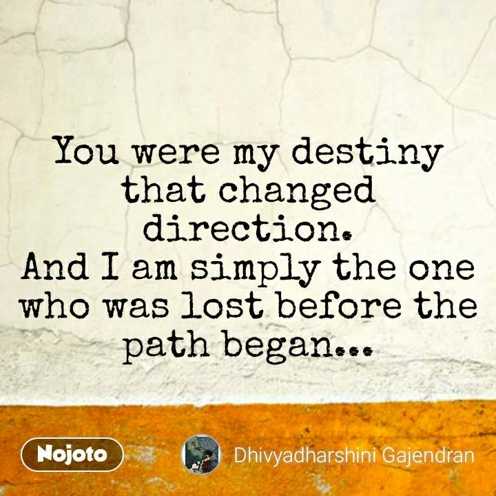 You were my destiny that changed direction. And I am simply the one who was lost before the path began...