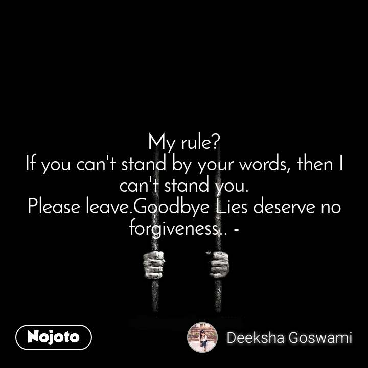 My rule? If you can't stand by your words, then I can't stand you. Please leave.Goodbye Lies deserve no forgiveness.. -