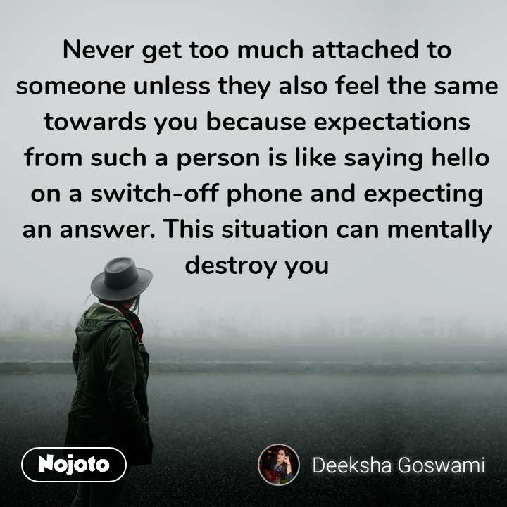 Never get too much attached to someone unless they also feel the same towards you because expectations from such a person is like saying hello on a switch-off phone and expecting an answer. This situation can mentally destroy you