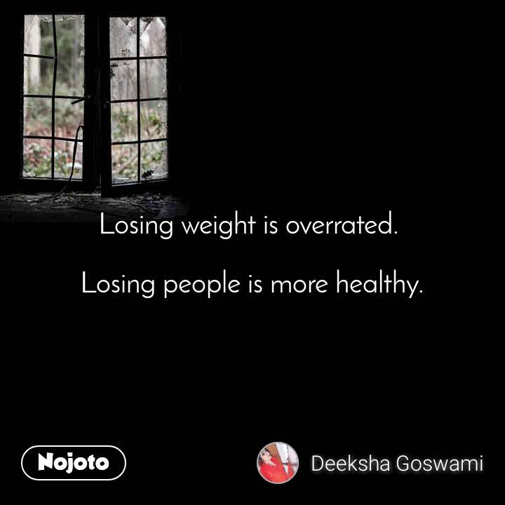 Losing weight is overrated.   Losing people is more healthy.