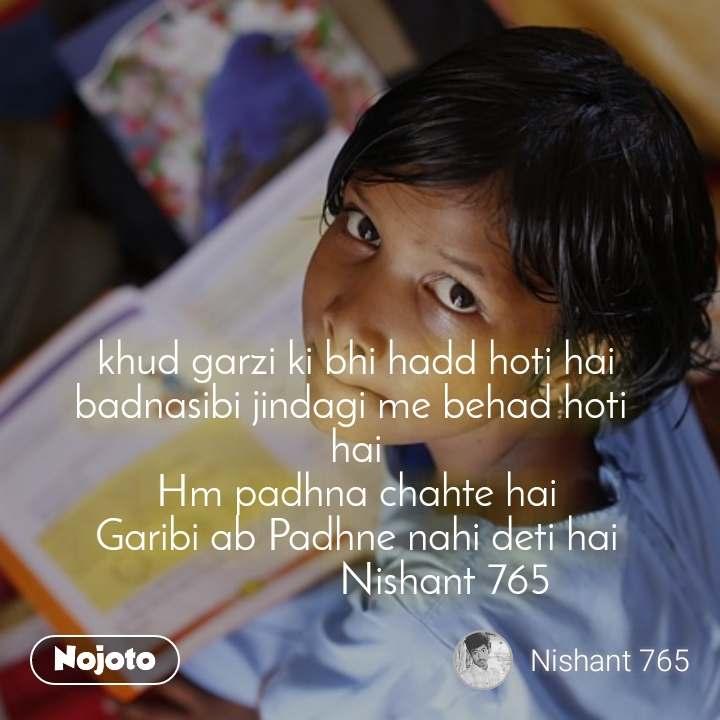 #OpenPoetry khud garzi ki bhi hadd hoti hai badnasibi jindagi me behad hoti  hai Hm padhna chahte hai Garibi ab Padhne nahi deti hai                 Nishant 765