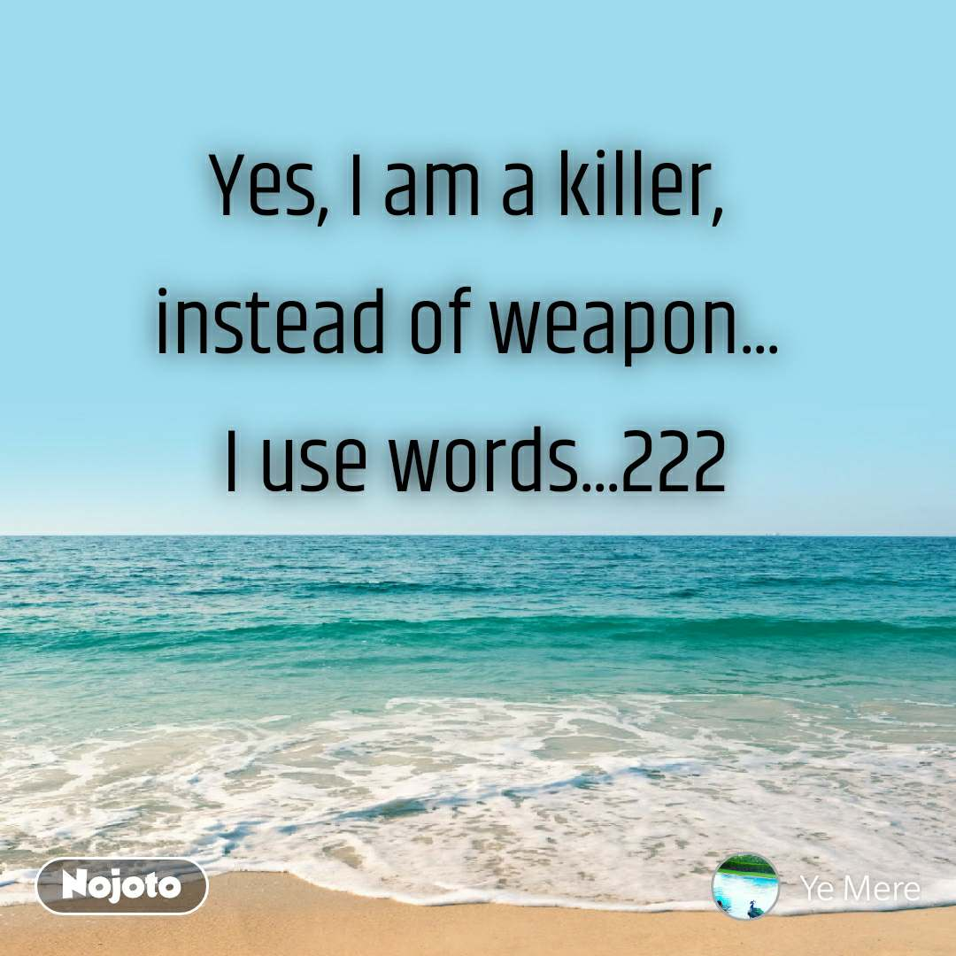 Yes, I am a killer, instead of weapon...  I use words...222