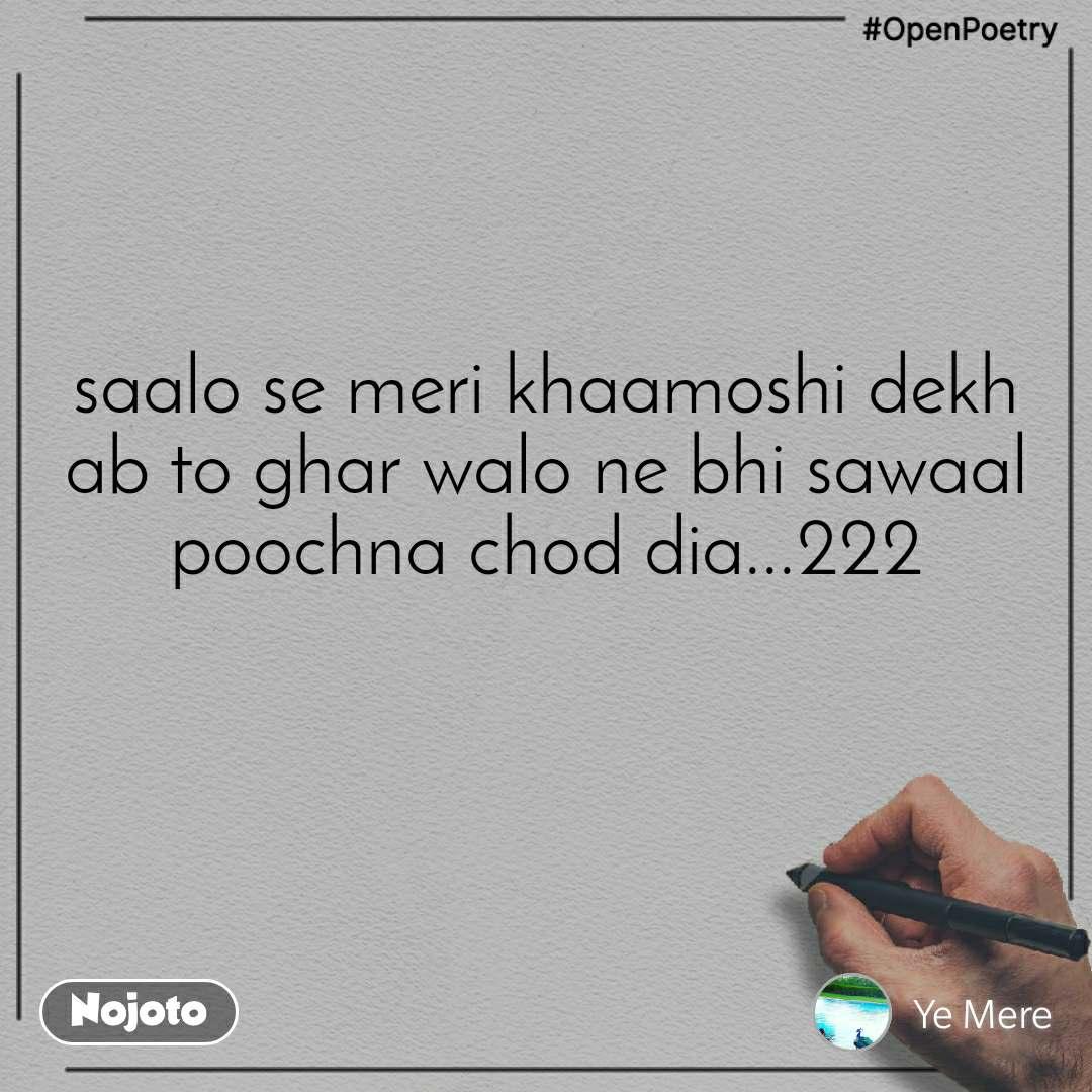 #OpenPoetry saalo se meri khaamoshi dekh ab to ghar walo ne bhi sawaal poochna chod dia...222