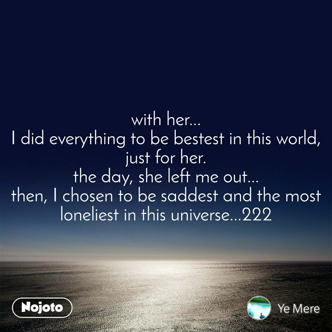 with her... I did everything to be bestest in this world, just for her. the day, she left me out... then, I chosen to be saddest and the most loneliest in this universe...222