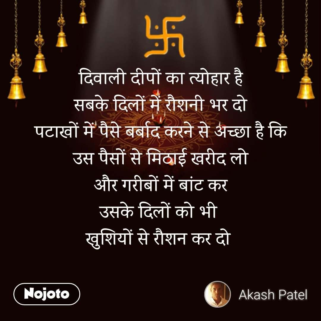 दिवाली दीपों का त्योहार है सबके दिलों में रौशनी भर दो पटाखों में पैसे बर्बाद करने से अच्छा है कि उस पैसों से मिठाई खरीद लो और गरीबों में बांट कर उसके दिलों को भी  खुशियों से रौशन कर दो