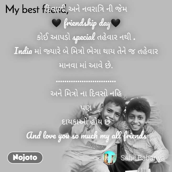 My Best Friend દિવાળી અને નવરાત્રિ ની જેમ 🖤 friendship day🖤 કોઈ આપડો special તહેવાર નથી . India માં જ્યારે બે મિત્રો ભેગા થાય તેને જ તહેવાર માનવા માં આવે છે. ............................ અને મિત્રો ના દિવસો નહિ પણ દાયકાઓ હોય છે And love you so much my all friends