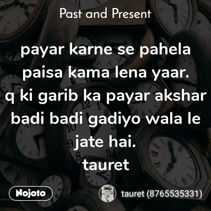 Past and present payar karne se pahela paisa kama lena yaar. q ki garib ka payar akshar badi badi gadiyo wala le jate hai. tauret