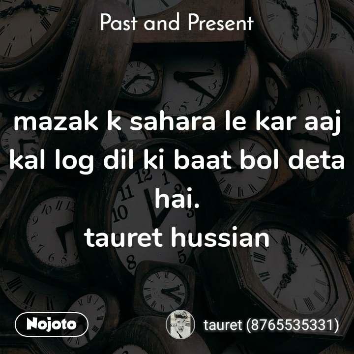 Past and present mazak k sahara le kar aaj kal log dil ki baat bol deta hai. tauret hussian