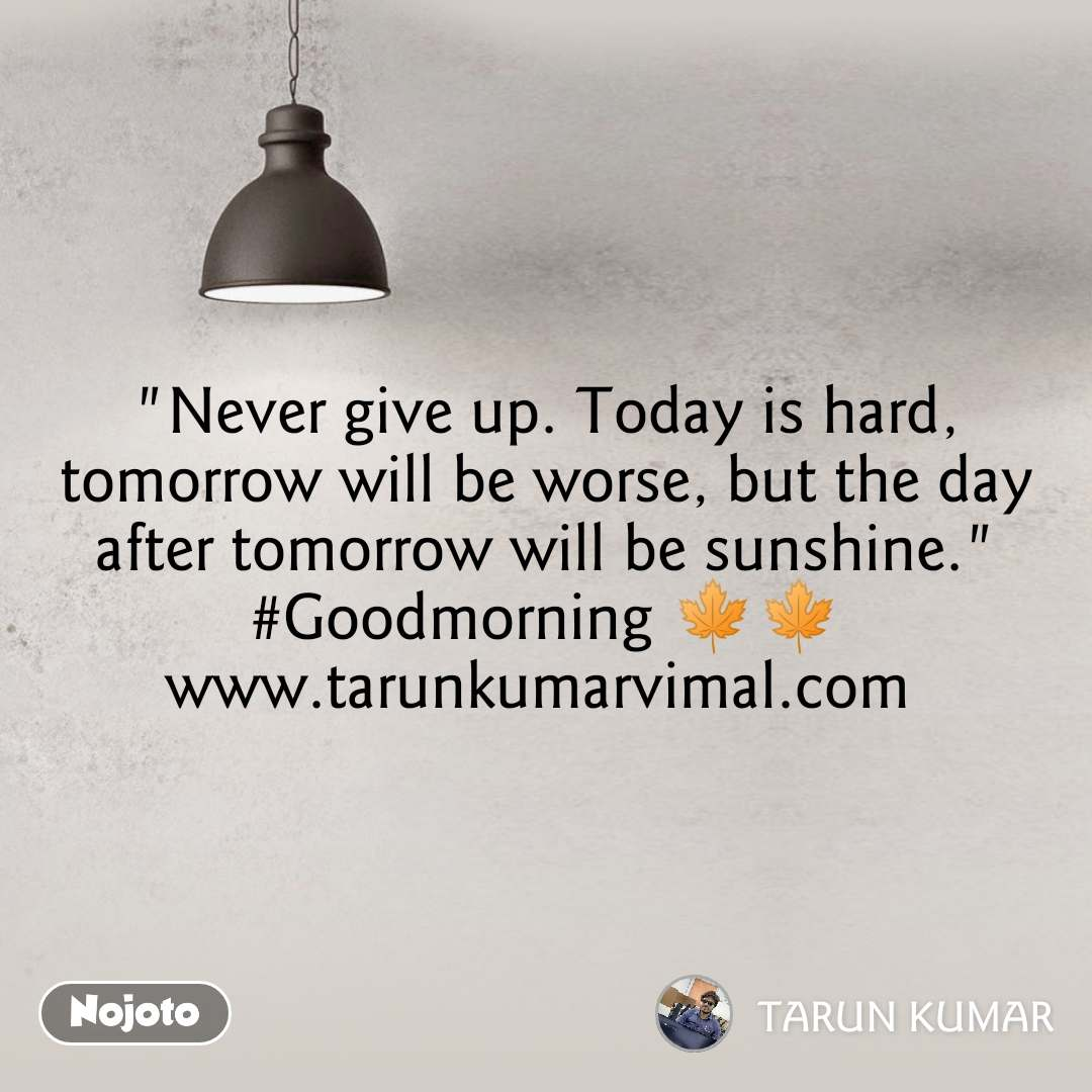"""""""Never give up. Today is hard, tomorrow will be worse, but the day after tomorrow will be sunshine."""" #Goodmorning 🍁🍁 www.tarunkumarvimal.com"""