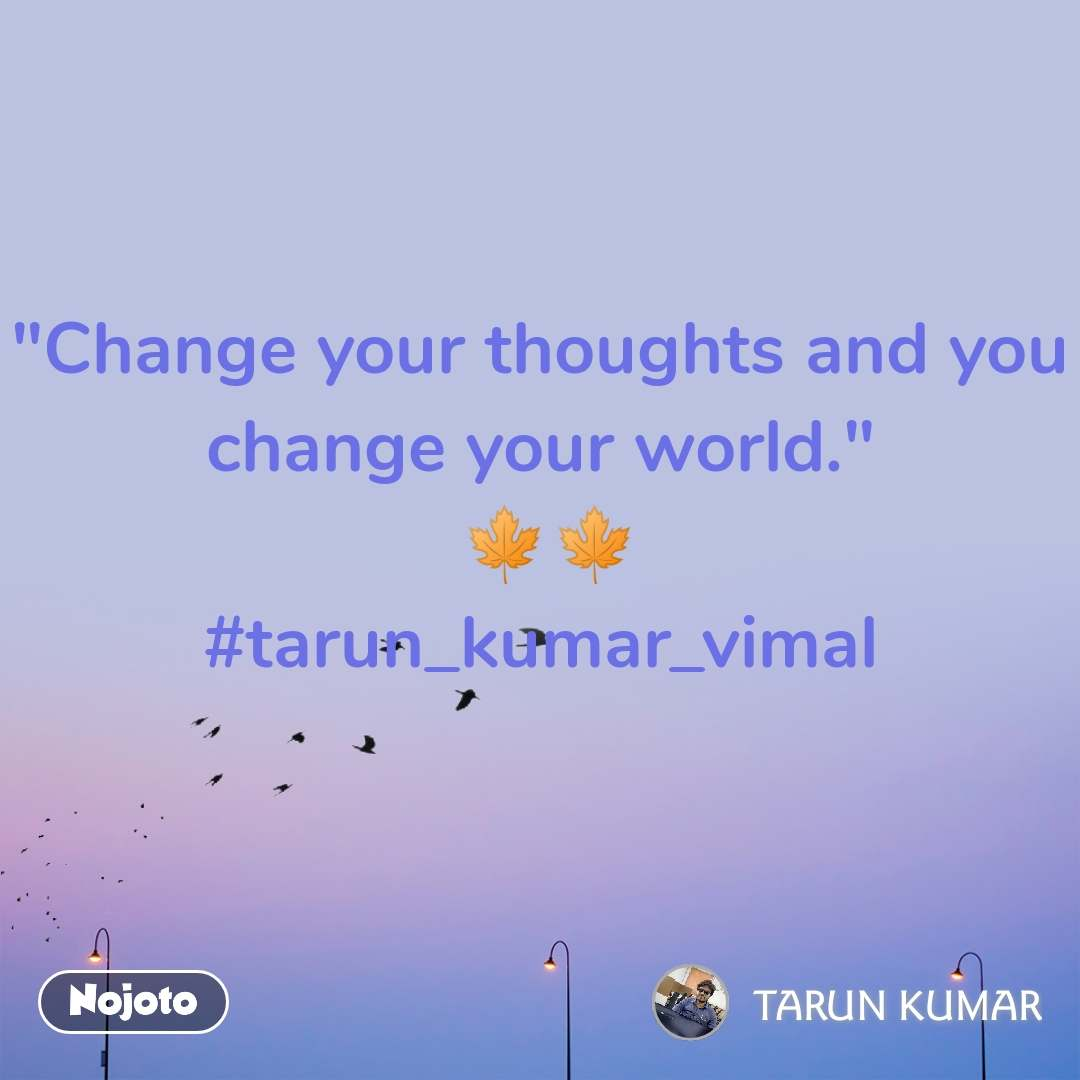 """Change your thoughts and you change your world.""  🍁🍁 #tarun_kumar_vimal"