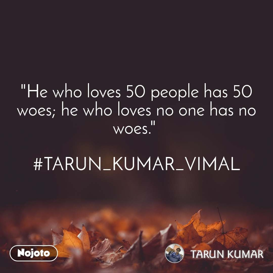 """He who loves 50 people has 50 woes; he who loves no one has no woes.""   #TARUN_KUMAR_VIMAL"