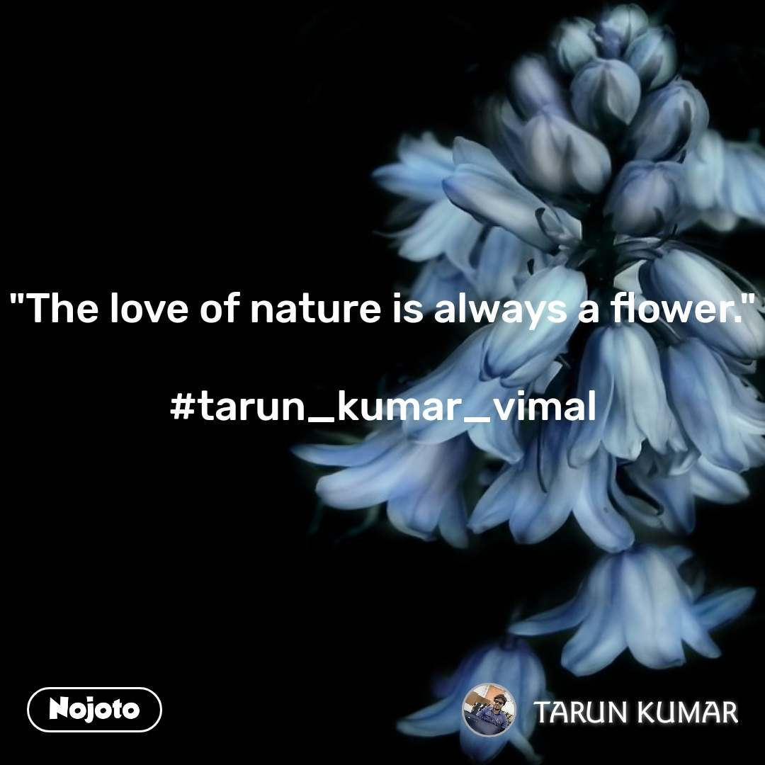 """The love of nature is always a flower.""  #tarun_kumar_vimal"