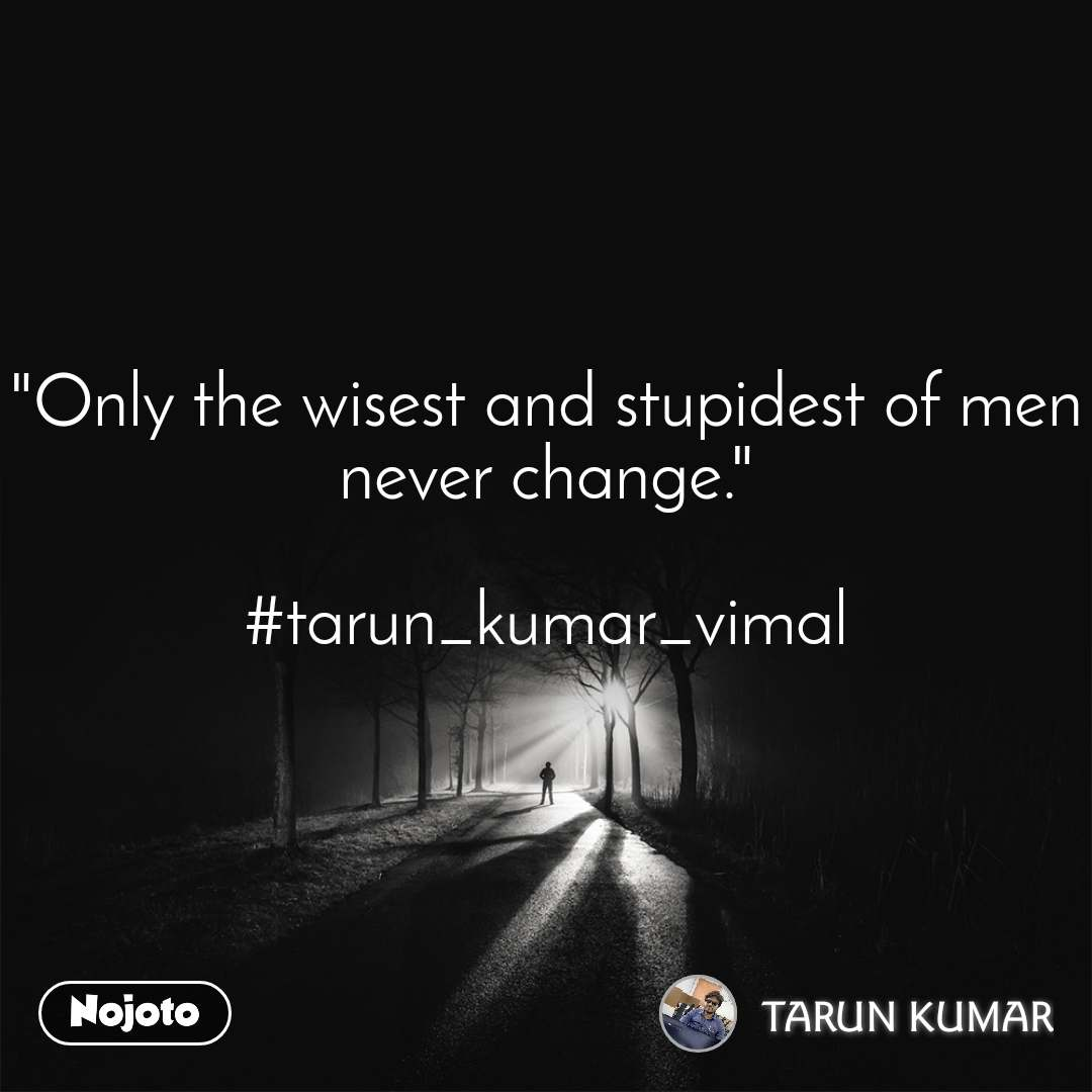 """Only the wisest and stupidest of men never change.""  #tarun_kumar_vimal"