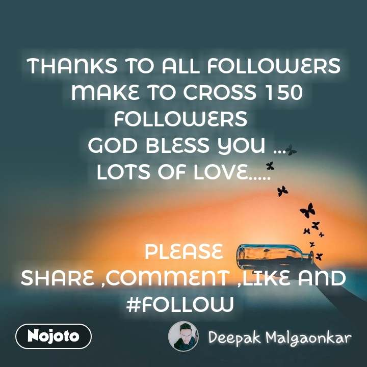 THANKS TO ALL FOLLOWERS  MAKE TO CROSS 150 FOLLOWERS   GOD BLESS YOU ... LOTS OF LOVE.....   PLEASE SHARE ,COMMENT ,LIKE AND #FOLLOW