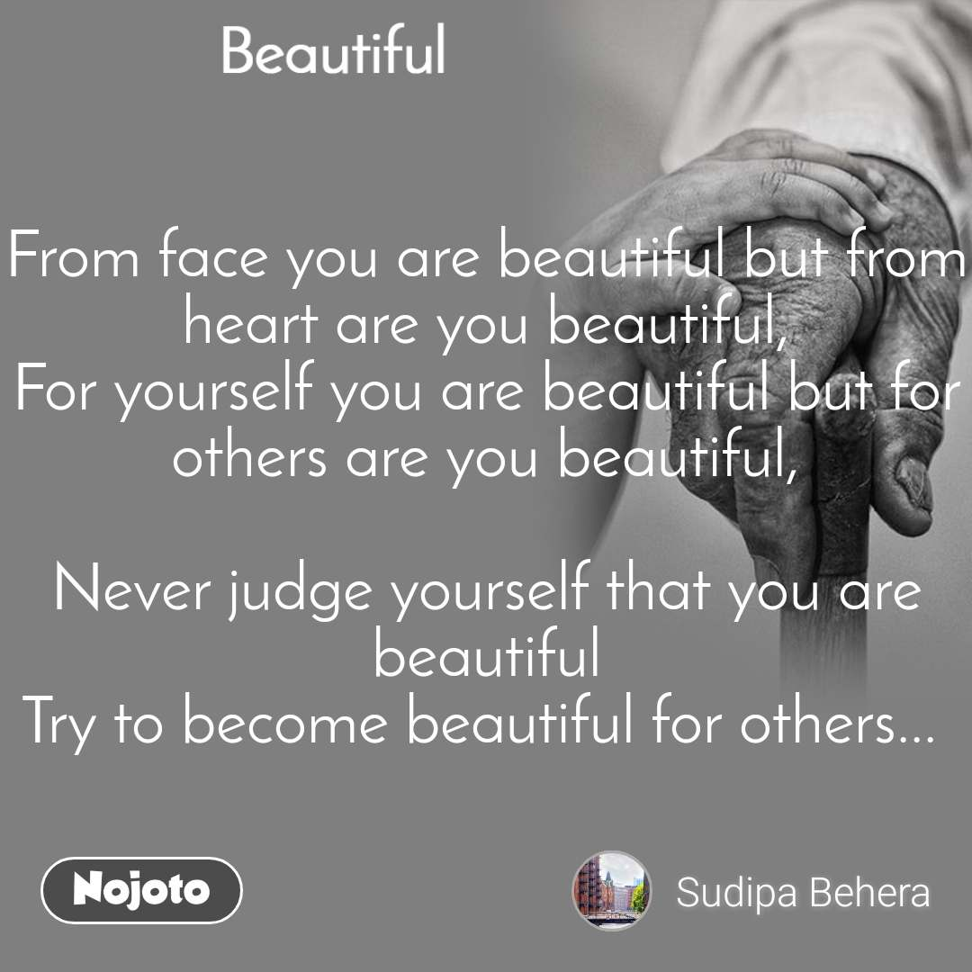 Beautiful From face you are beautiful but from heart are you beautiful, For yourself you are beautiful but for others are you beautiful,  Never judge yourself that you are beautiful Try to become beautiful for others...
