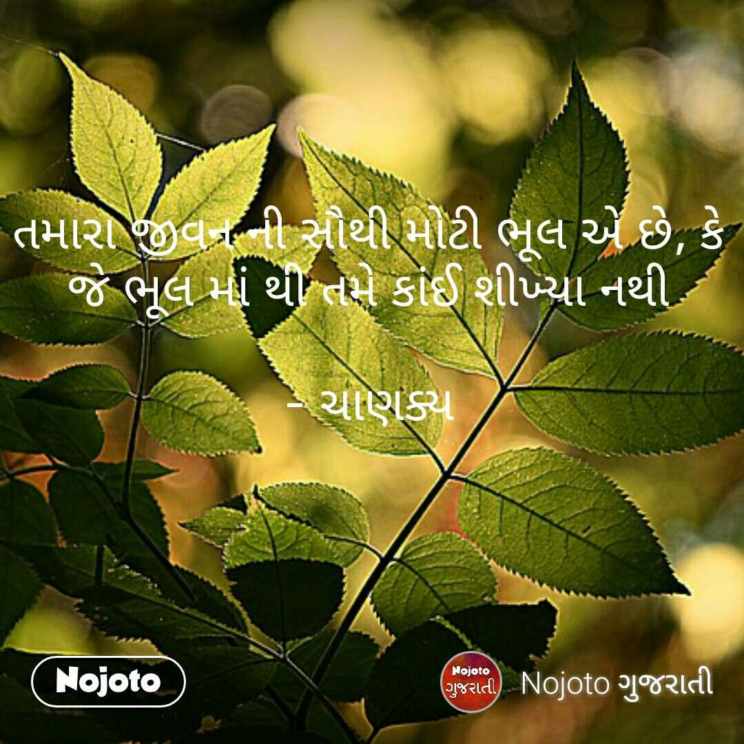 તમારા જીવન ની સૌથી મોટી ભૂલ એ છે, કે જે ભૂલ માં થી તમે કાંઈ શીખ્યા નથી  - ચાણક્ય #NojotoQuote