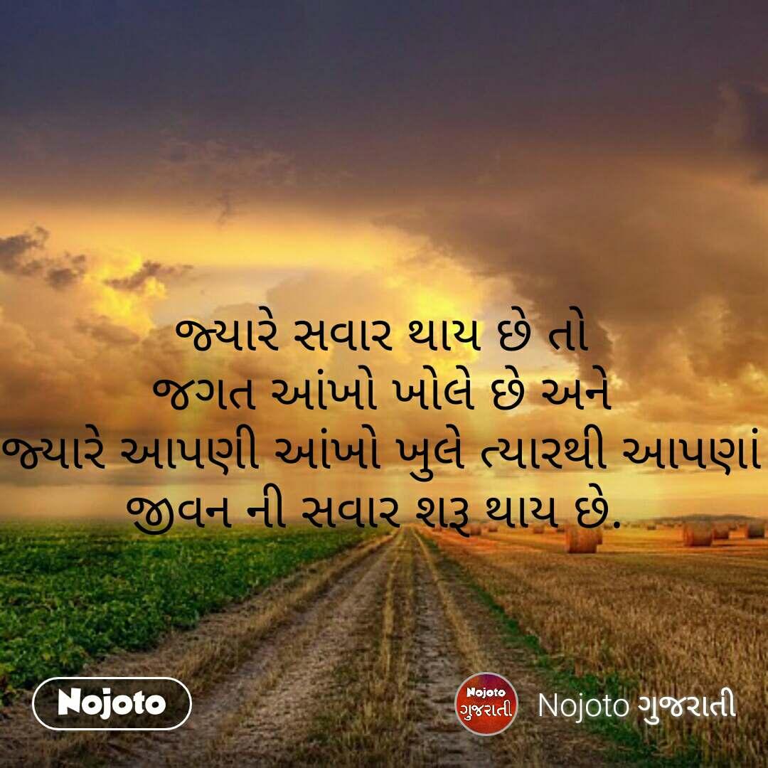 જ્યારે સવાર થાય છે તો  જગત આંખો ખોલે છે અને  જ્યારે આપણી આંખો ખુલે ત્યારથી આપણાં જીવન ની સવાર શરૂ થાય છે.  #NojotoQuote