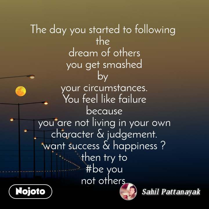 The day you started to following  the  dream of others you get smashed by  your circumstances. You feel like failure because you are not living in your own character & judgement. want success & happiness ? then try to #be you not others.