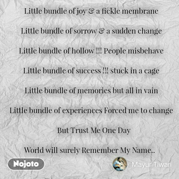 Little bundle of joy & a fickle membrane  Little bundle of sorrow & a sudden change  Little bundle of hollow !!! People misbehave  Little bundle of success !!! stuck in a cage  Little bundle of memories but all in vain  Little bundle of experiences Forced me to change      But Trust Me One Day   World will surely Remember My Name..   #NojotoQuote