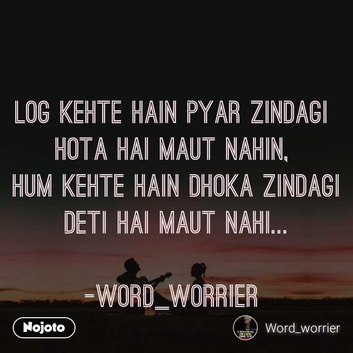 Log Kehte Hain Pyar Zindagi hota hai maut Nahin,  Hum kehte hain Dhoka Zindagi  Deti Hai Maut nahi...  -word_worrier