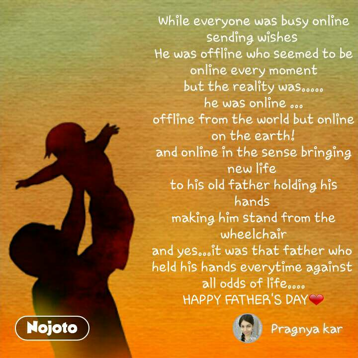While everyone was busy online sending wishes  He was offline who seemed to be online every moment but the reality was..... he was online ... offline from the world but online on the earth! and online in the sense bringing new life  to his old father holding his hands  making him stand from the wheelchair and yes...it was that father who  held his hands everytime against  all odds of life.... HAPPY FATHER'S DAY❤
