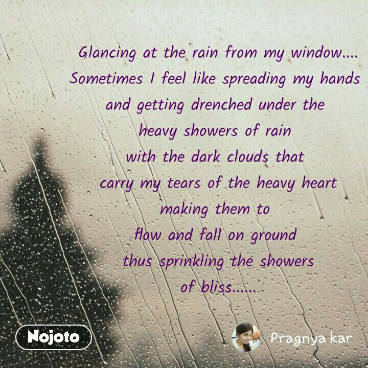 Glancing at the rain from my window.... Sometimes I feel like spreading my hands  and getting drenched under the  heavy showers of rain  with the dark clouds that  carry my tears of the heavy heart making them to  flow and fall on ground  thus sprinkling the showers of bliss......