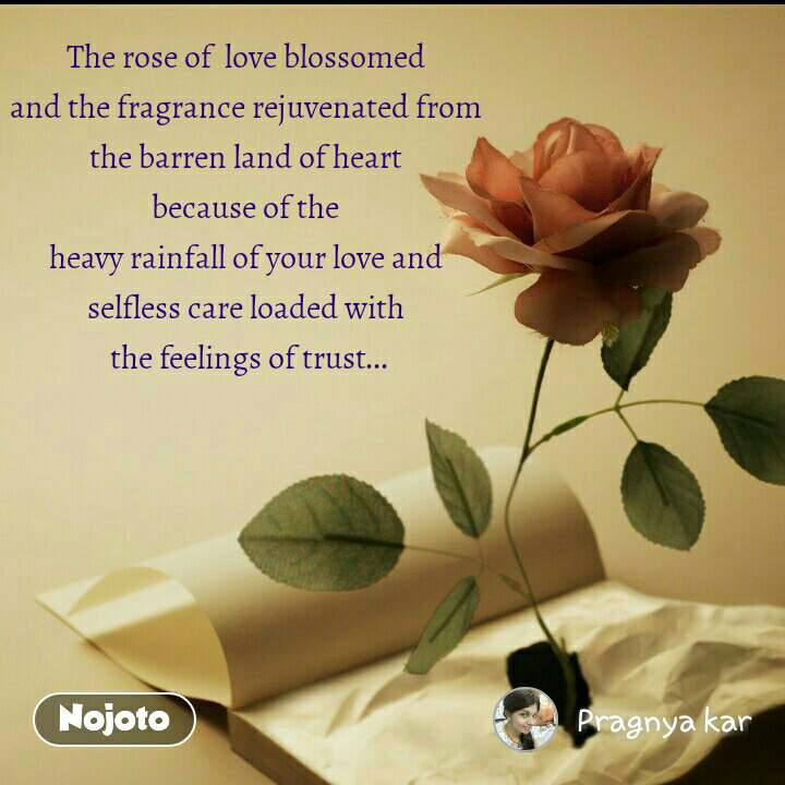 The rose of  love blossomed  and the fragrance rejuvenated from  the barren land of heart  because of the  heavy rainfall of your love and  selfless care loaded with  the feelings of trust...