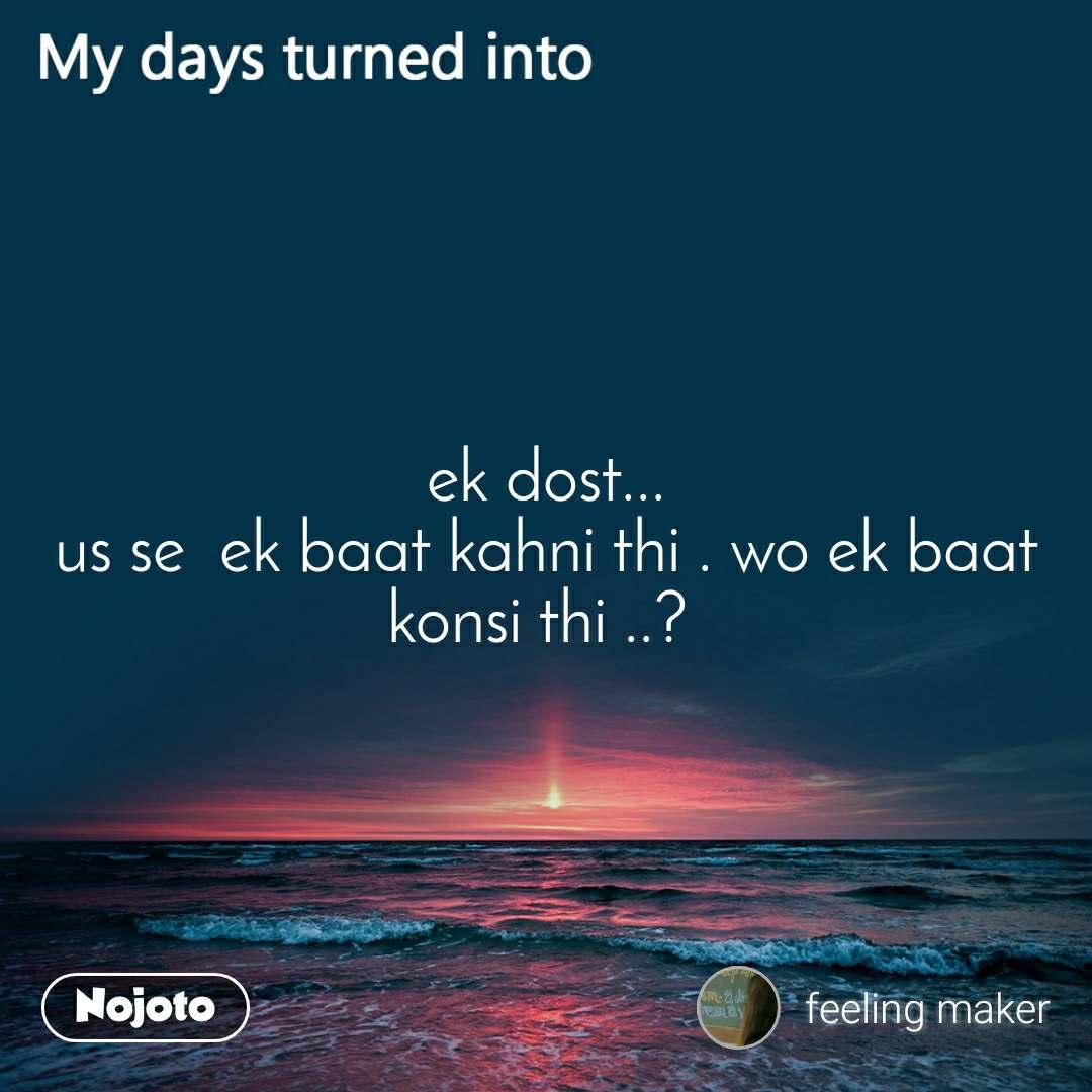 My days turned into  ek dost...  us se  ek baat kahni thi . wo ek baat konsi thi ..?