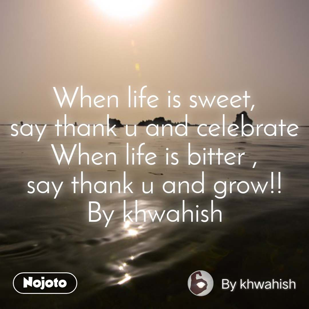 When life is sweet, say thank u and celebrate When life is bitter , say thank u and grow!! By khwahish
