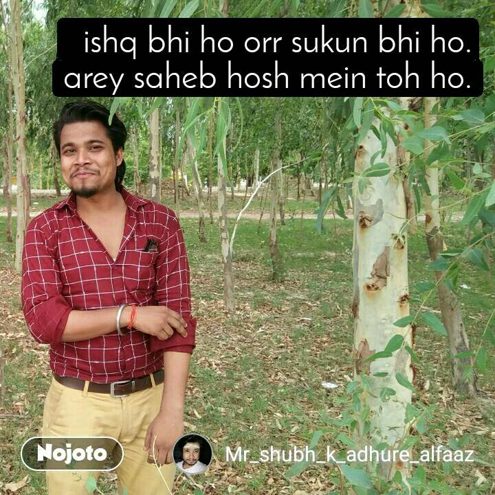 ishq bhi ho orr sukun bhi ho. arey saheb hosh mein toh ho.