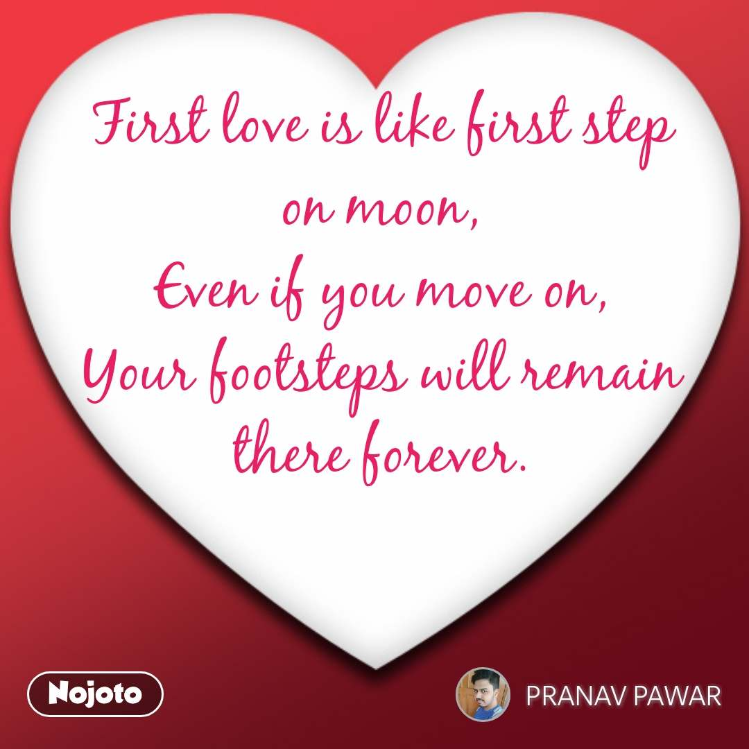 First love is like first step on moon, Even if you move on, Your footsteps will remain there forever.