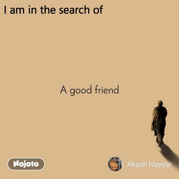 I am in the search of A good friend