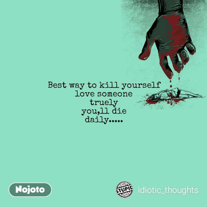 Best way to kill yourself love someone truely you,ll die daily.....