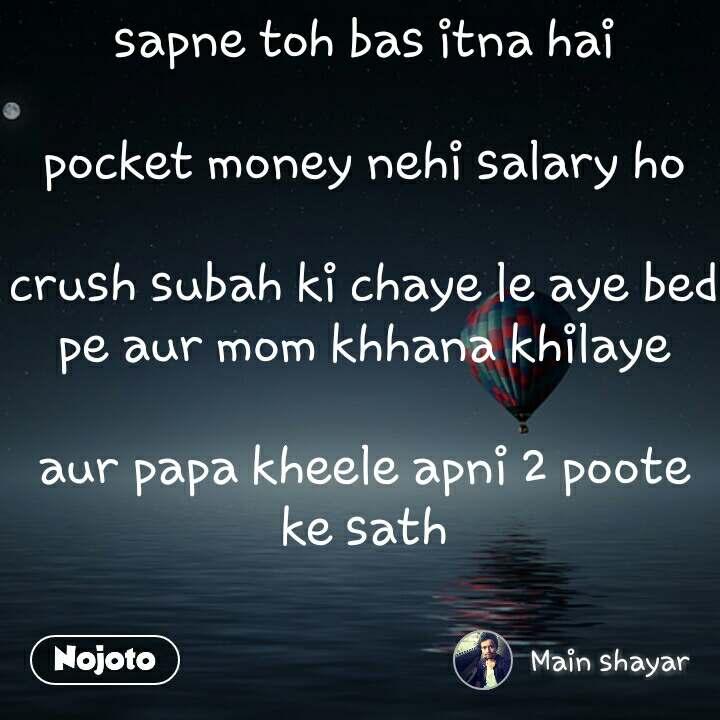 Sapne Toh Bas Itna Hai Pocket Money Nehi Salary Ho Crush Subah Ki Chaye Le Aye