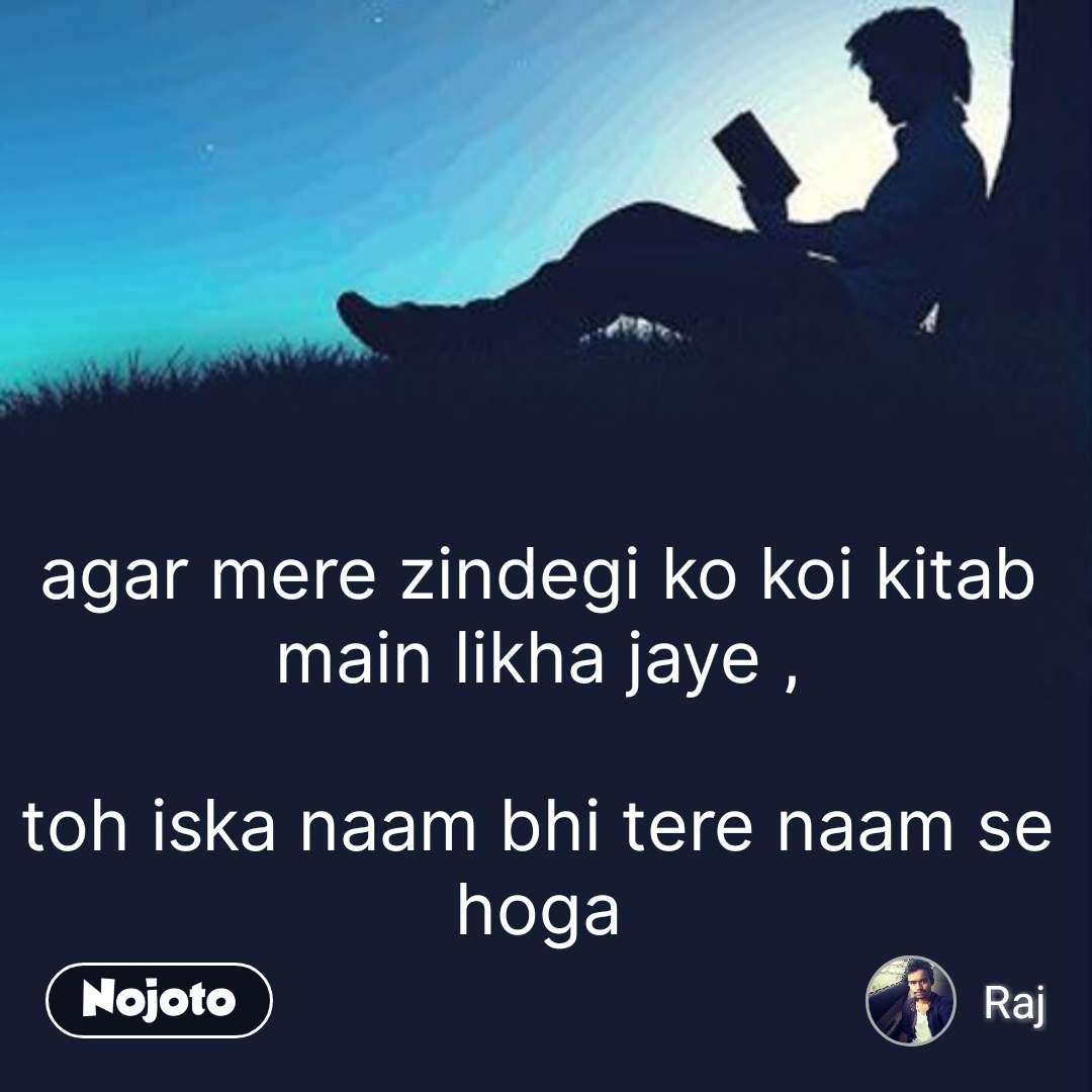 agar mere zindegi ko koi kitab main likha jaye ,  toh iska naam bhi tere naam se hoga #NojotoQuote