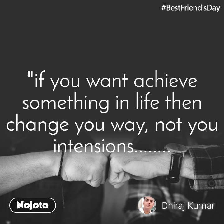 """#BestFriend'sDay """"if you want achieve something in life then change you way, not you intensions........"""