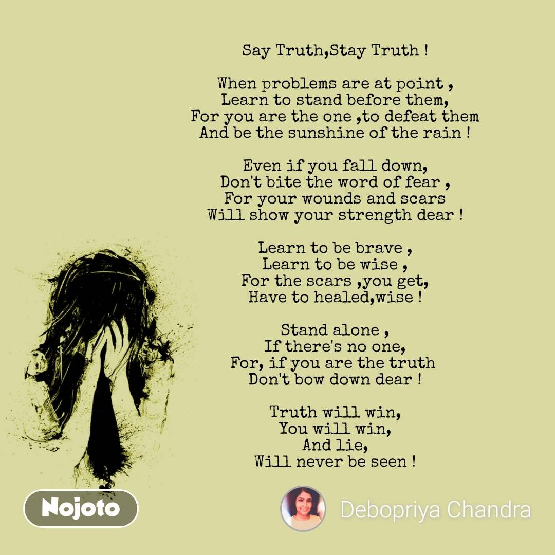 Say Truth,Stay Truth !  When problems are at point , Learn to stand before them, For you are the one ,to defeat them And be the sunshine of the rain !  Even if you fall down, Don't bite the word of fear , For your wounds and scars Will show your strength dear !  Learn to be brave , Learn to be wise , For the scars ,you get, Have to healed,wise !  Stand alone , If there's no one, For, if you are the truth  Don't bow down dear !  Truth will win, You will win, And lie, Will never be seen !