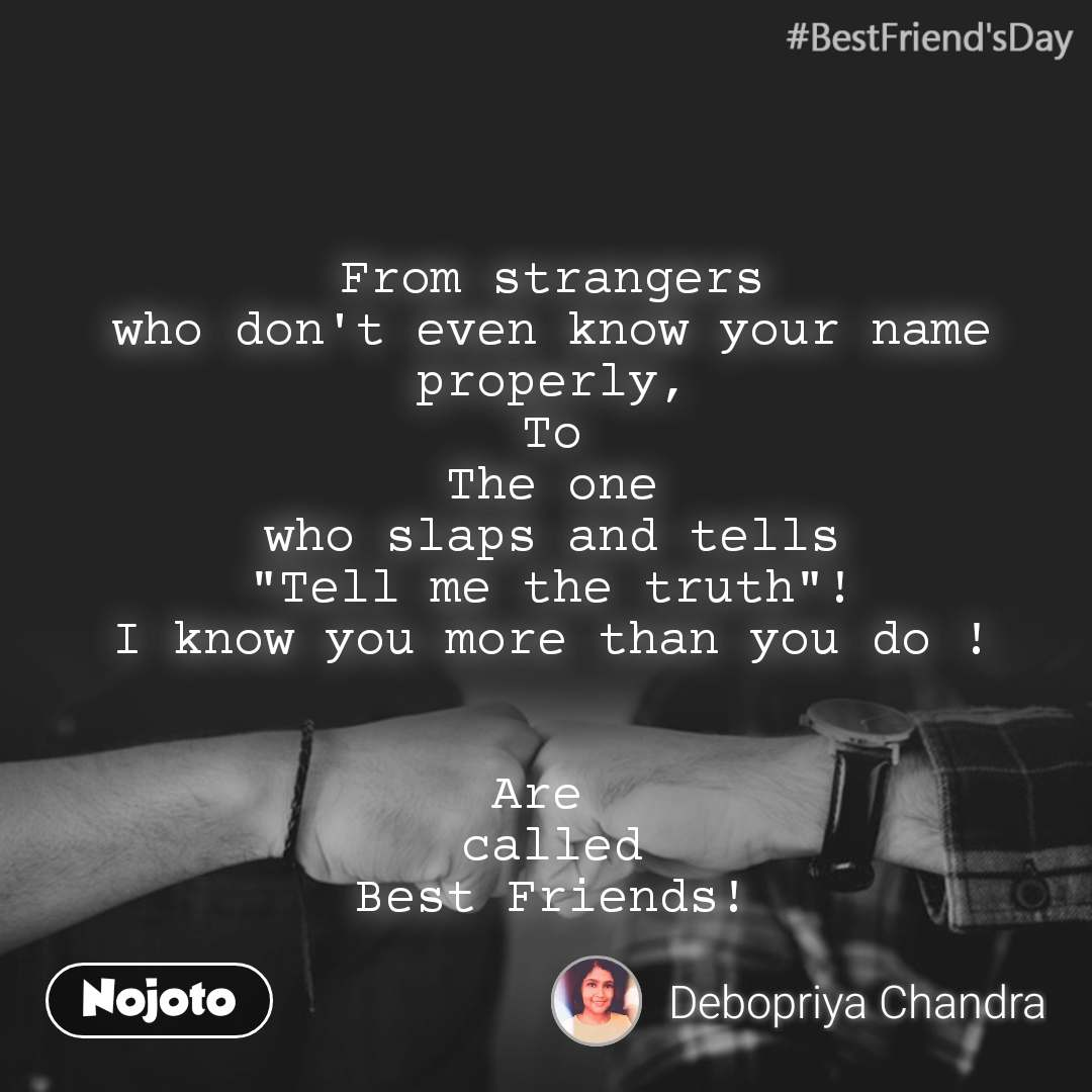 """#BestFriend'sDay From strangers who don't even know your name properly, To The one who slaps and tells """"Tell me the truth""""! I know you more than you do !   Are  called Best Friends!"""